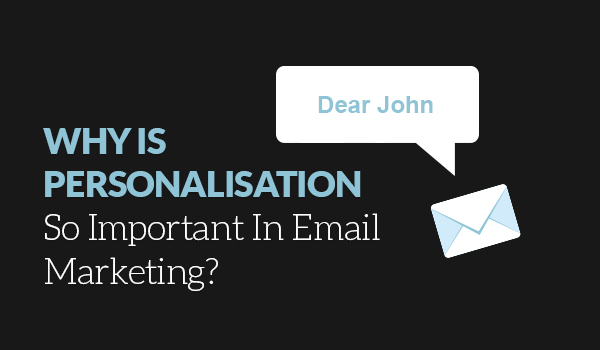 Personalisation is important in email marketing