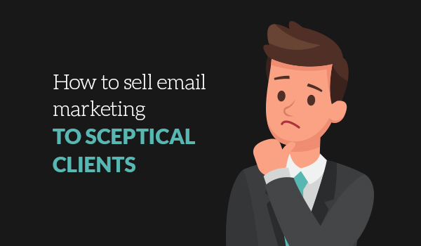 How to sell email marketing to sceptical clients