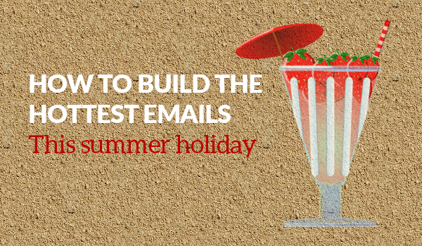 How to Build the Hottest Emails this Summer Holiday