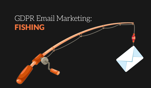 GDPR Email Marketing: Fishing (Not Phishing!)