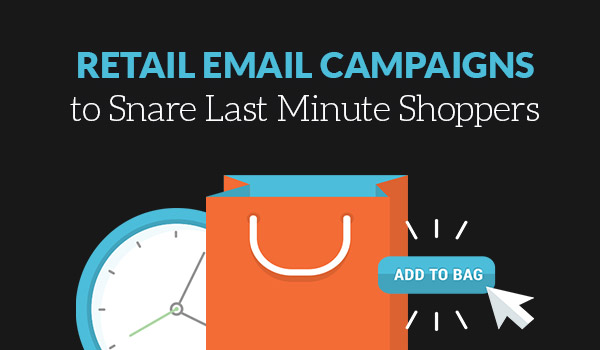 Retail Email Campaigns to Snare Last Minute Shoppers