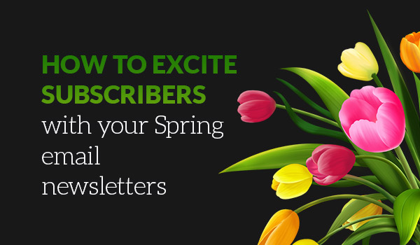 How to Excite Subscribers with your Spring Email Newsletters
