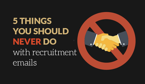 5 things you should NEVER do with recruitment emails