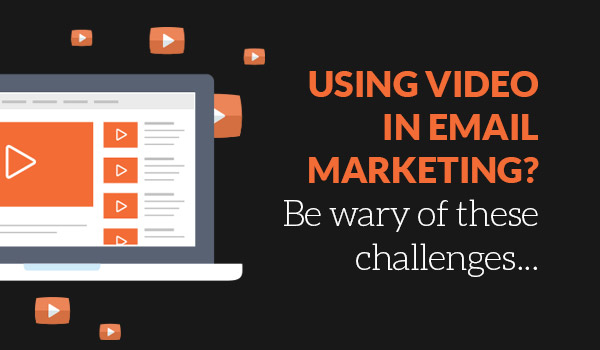Using video in email marketing? Be wary of these challenges…