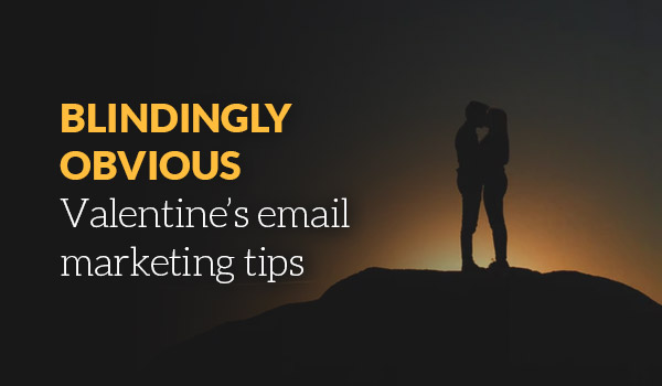 Blindingly obvious Valentine's email marketing tips