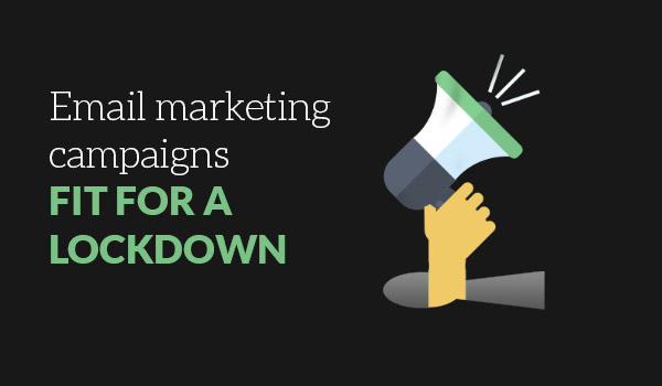 Email Marketing fit for a Lockdown