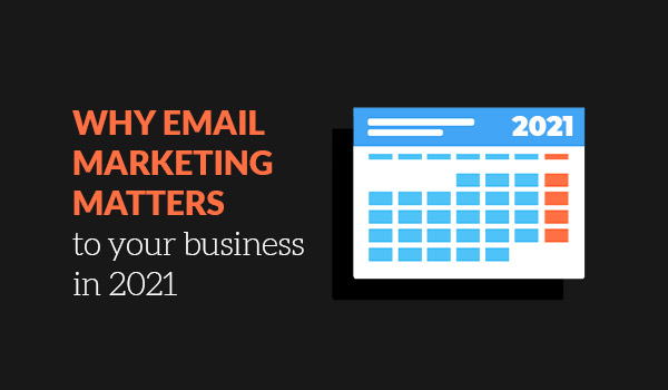 Why email marketing matters to your business in 2021